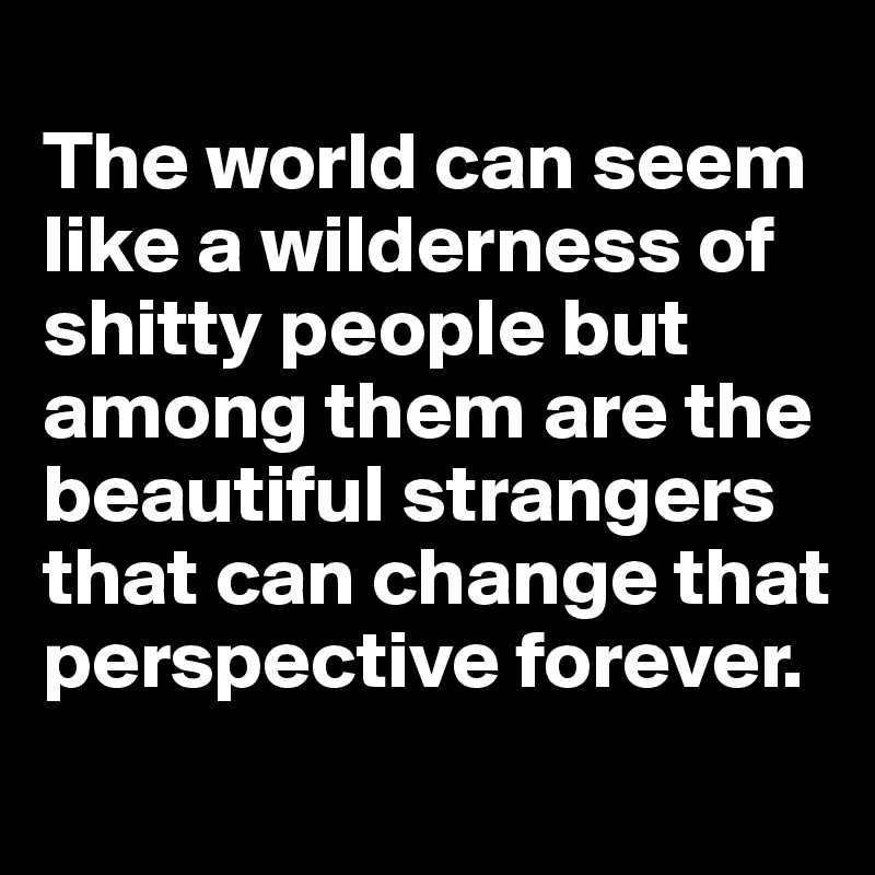 The world can seem like a wilderness of shitty people but among them are the beautiful strangers that can change that perspective forever.
