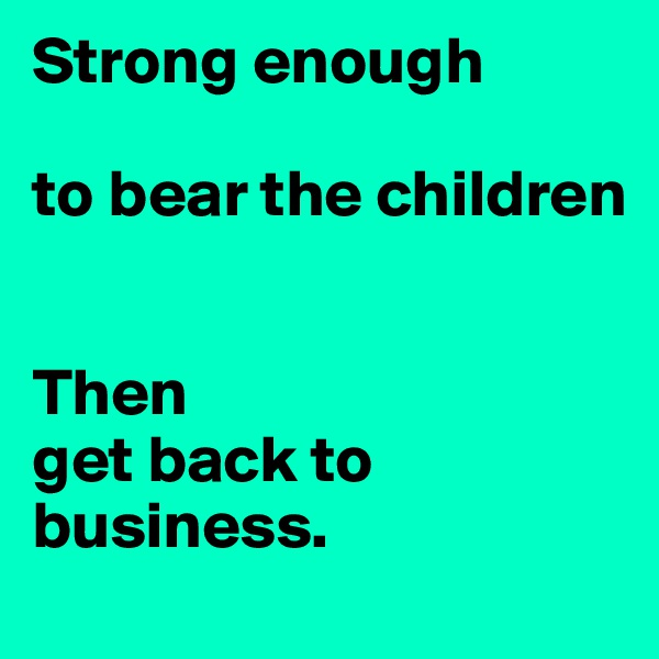 Strong enough   to bear the children   Then  get back to business.