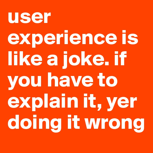 user experience is like a joke. if you have to explain it, yer doing it wrong