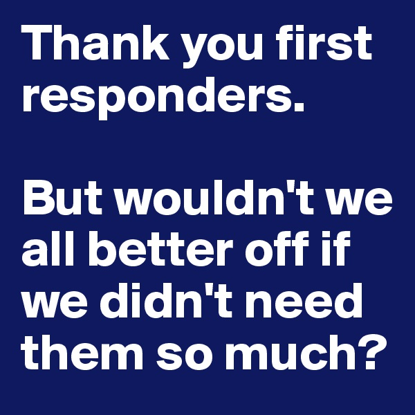 Thank you first responders.  But wouldn't we all better off if we didn't need them so much?