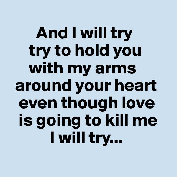 And I will try       try to hold you       with my arms    around your heart          even though love    is going to kill me             I will try...