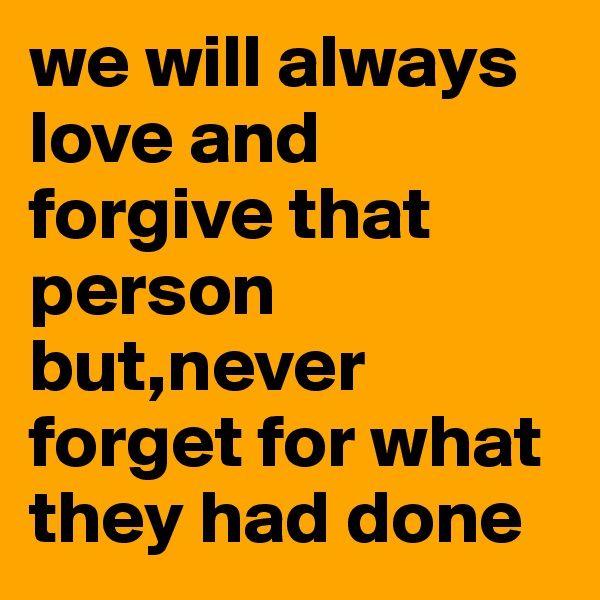 we will always love and forgive that person but,never forget for what they had done