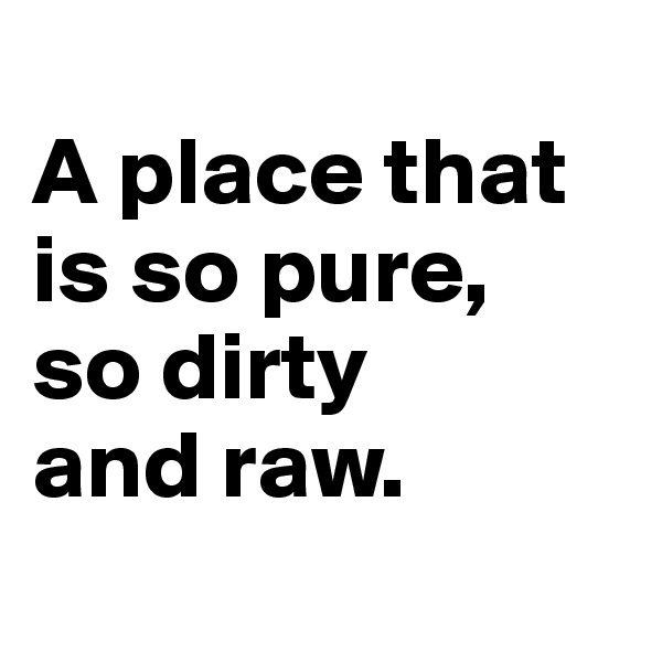 A place that is so pure, so dirty and raw.