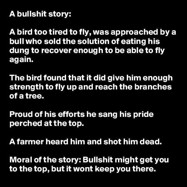 A bullshit story:  A bird too tired to fly, was approached by a bull who sold the solution of eating his dung to recover enough to be able to fly again.  The bird found that it did give him enough strength to fly up and reach the branches of a tree.   Proud of his efforts he sang his pride perched at the top.  A farmer heard him and shot him dead.   Moral of the story: Bullshit might get you to the top, but it wont keep you there.