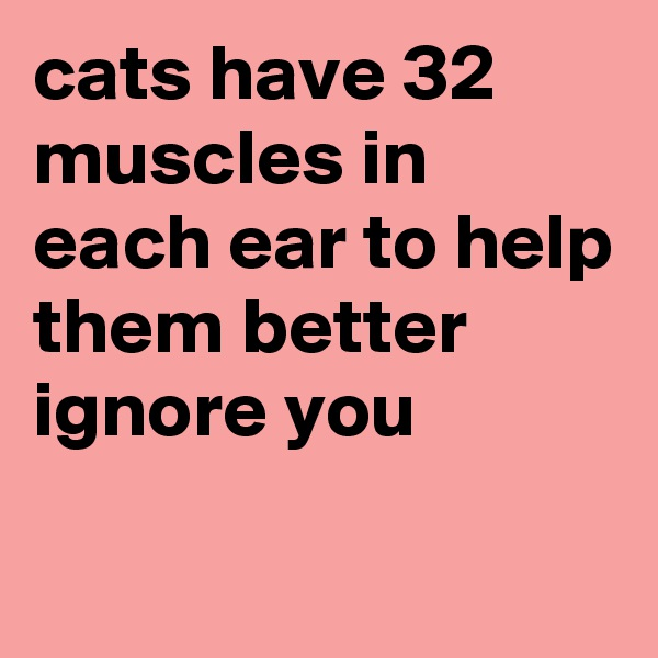 cats have 32 muscles in each ear to help them better ignore you