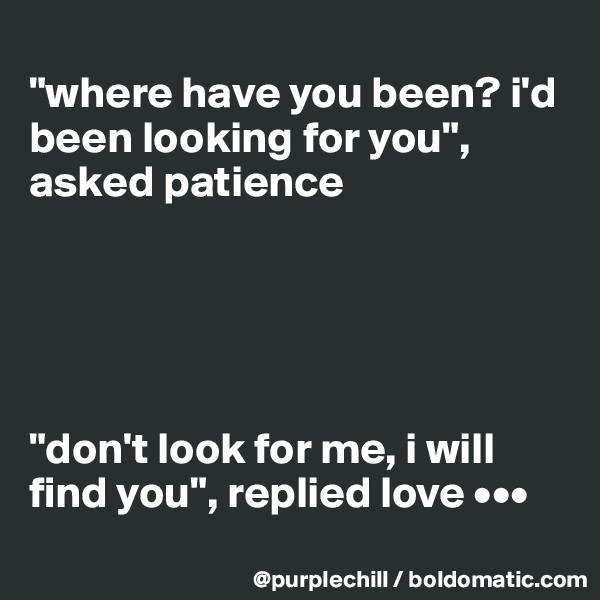 """where have you been? i'd been looking for you"", asked patience      ""don't look for me, i will find you"", replied love •••"