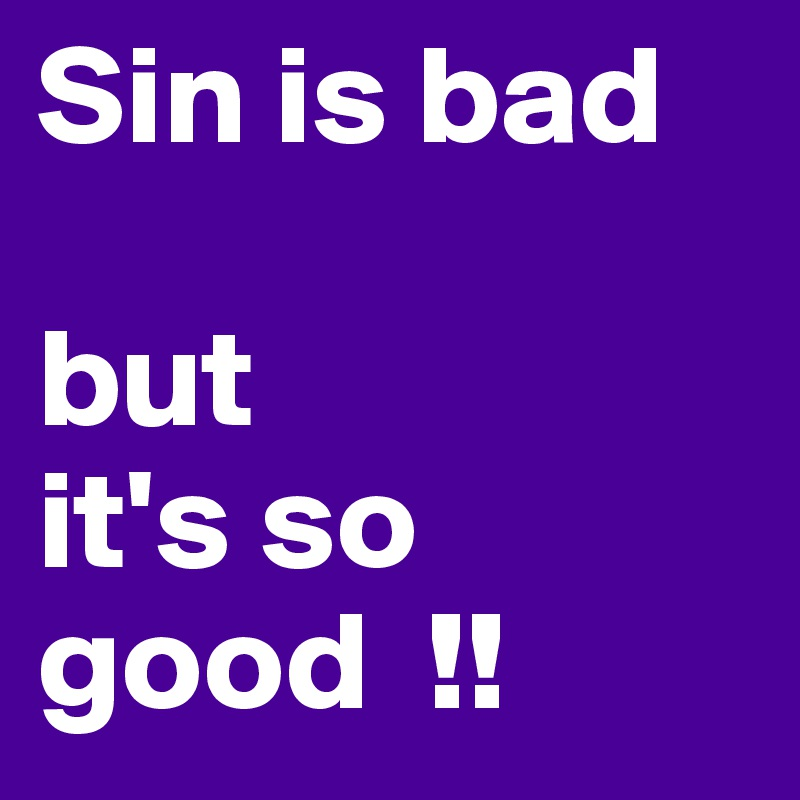 Sin is bad   but  it's so good  !!