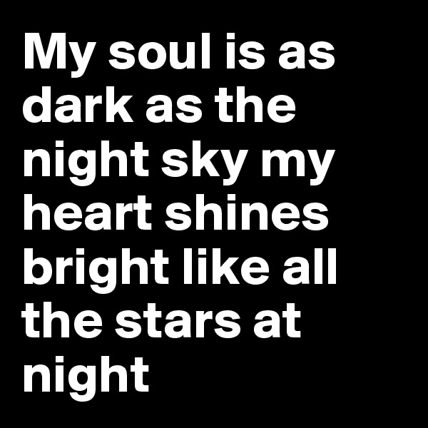 My soul is as dark as the night sky my heart shines bright like all the stars at night