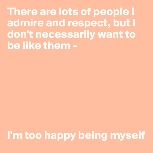 There are lots of people I admire and respect, but I don't necessarily want to be like them -         I'm too happy being myself