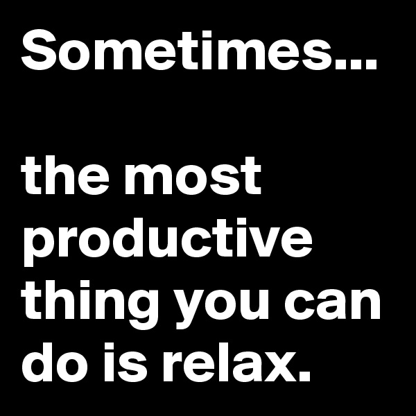 Sometimes...  the most productive thing you can do is relax.