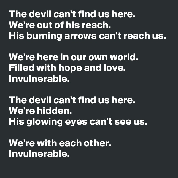 The devil can't find us here.  We're out of his reach. His burning arrows can't reach us.  We're here in our own world. Filled with hope and love. Invulnerable.  The devil can't find us here.  We're hidden. His glowing eyes can't see us.  We're with each other. Invulnerable.