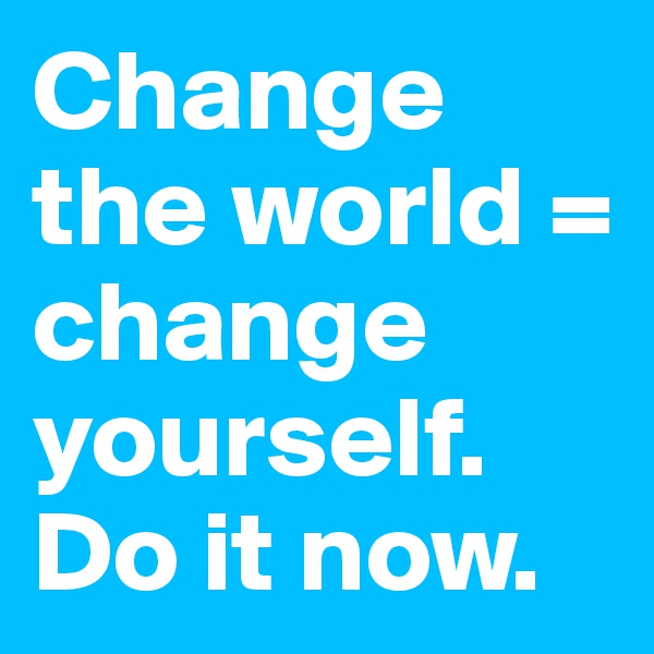Change the world = change yourself. Do it now.