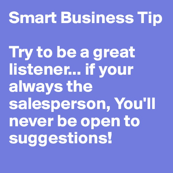 Smart Business Tip  Try to be a great listener... if your always the salesperson, You'll never be open to suggestions!