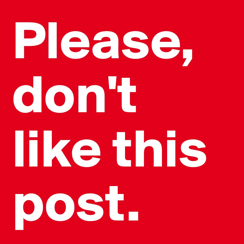 Please, don't like this post.
