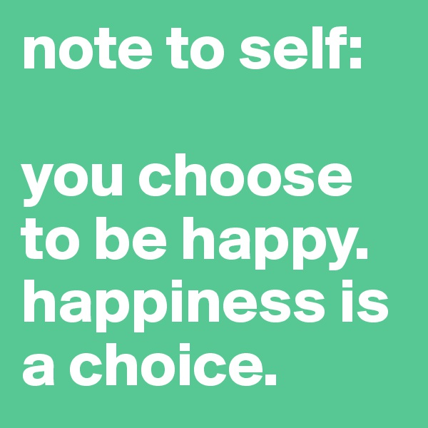 note to self:  you choose to be happy. happiness is a choice.
