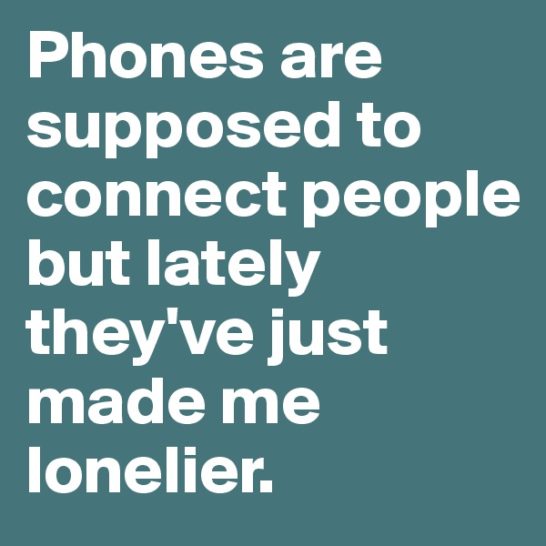 Phones are supposed to connect people but lately they've just made me lonelier.