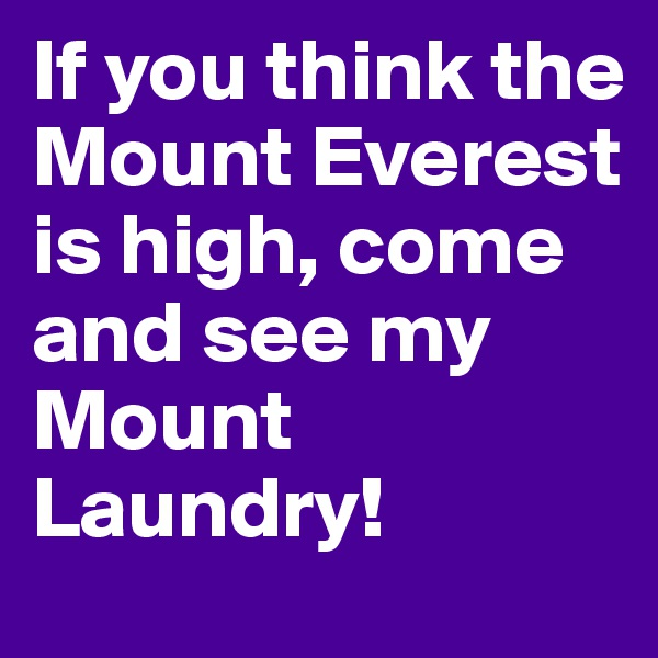 If you think the Mount Everest is high, come and see my Mount Laundry!