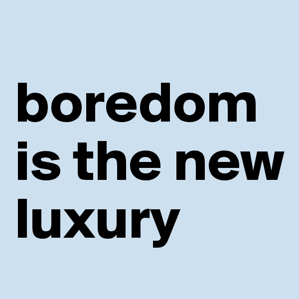 boredom is the new luxury