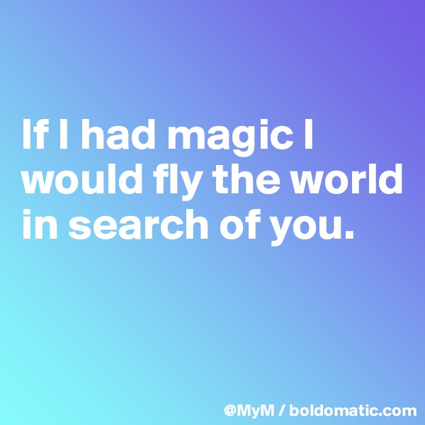 If I had magic I would fly the world in search of you.