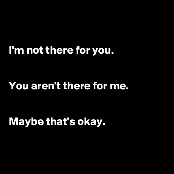 I'm not there for you.    You aren't there for me.    Maybe that's okay.