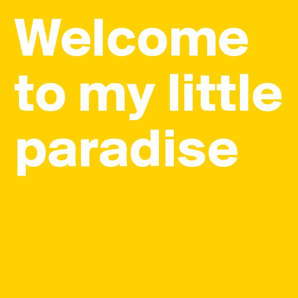 Welcome to my little paradise
