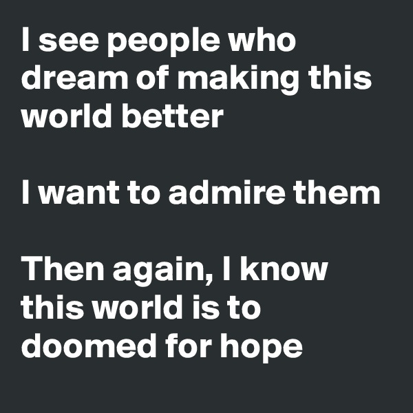 I see people who dream of making this world better  I want to admire them  Then again, I know this world is to doomed for hope