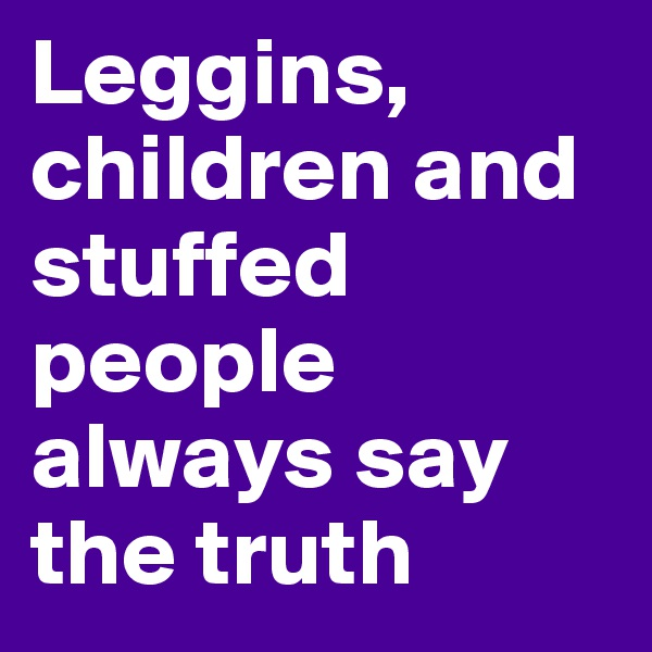 Leggins, children and stuffed people always say the truth