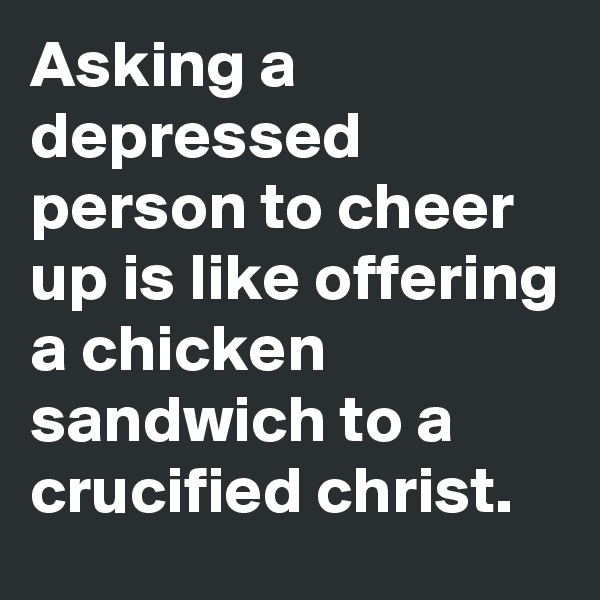Asking a depressed person to cheer up is like offering a chicken sandwich to a crucified christ.