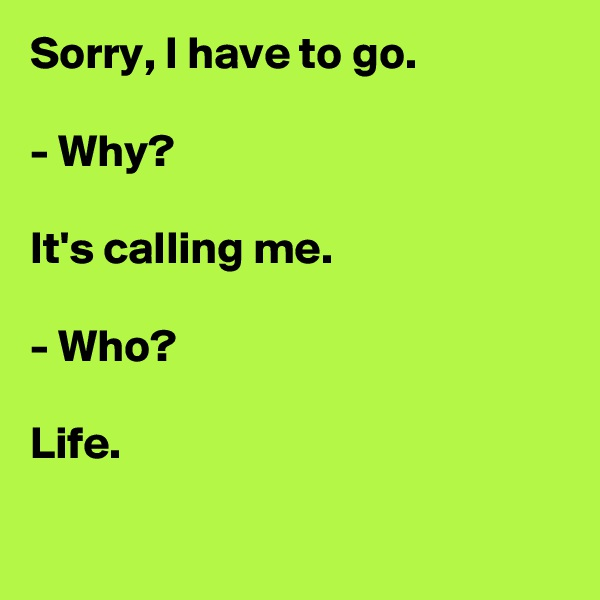 Sorry, I have to go.  - Why?  It's calling me.  - Who?  Life.