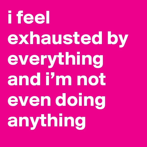 i feel exhausted by everything and i'm not even doing anything