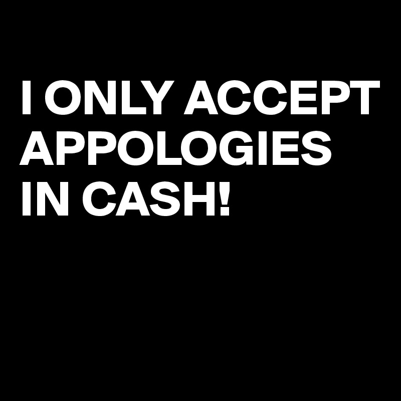 I ONLY ACCEPT APPOLOGIES IN CASH!
