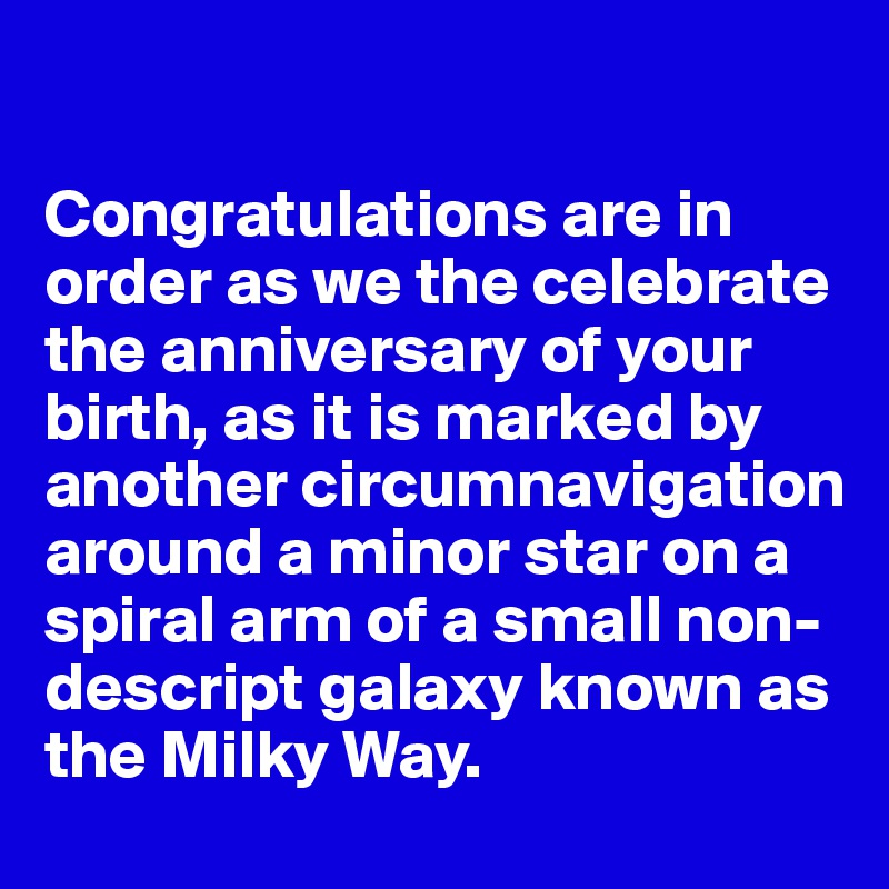 Congratulations are in order as we the celebrate the anniversary of your birth, as it is marked by another circumnavigation around a minor star on a spiral arm of a small non-descript galaxy known as the Milky Way.