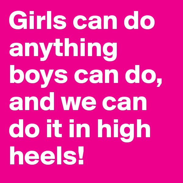 Girls can do anything boys can do, and we can do it in high heels!