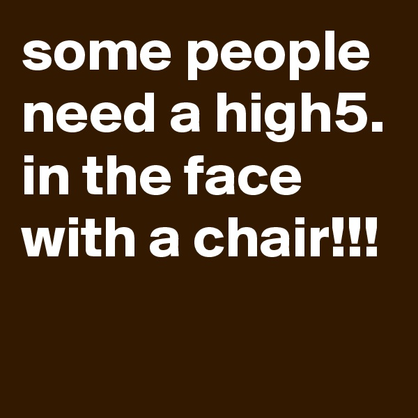 some people need a high5. in the face with a chair!!!