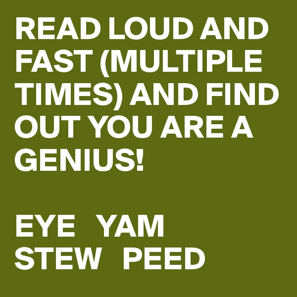 READ LOUD AND FAST (MULTIPLE TIMES) AND FIND OUT YOU ARE A GENIUS!  EYE   YAM  STEW   PEED
