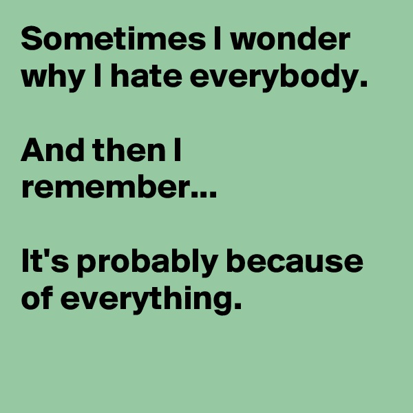 Sometimes I wonder why I hate everybody.  And then I remember...  It's probably because of everything.