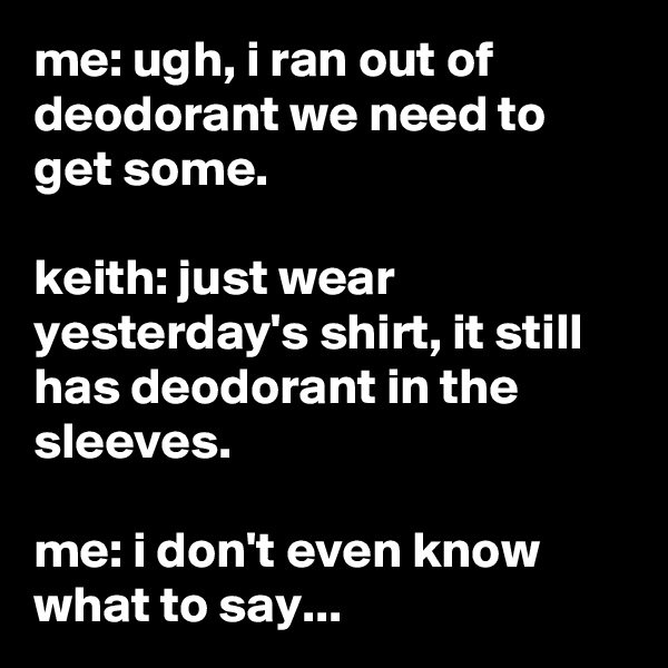 me: ugh, i ran out of deodorant we need to get some.  keith: just wear yesterday's shirt, it still has deodorant in the sleeves.  me: i don't even know what to say...