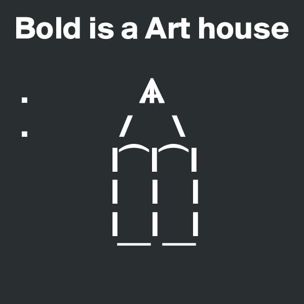 Bold is a Art house   .                 ?  .              /      \                | ?   | ?   |                |     |     |                |     |     |                  ?      ?