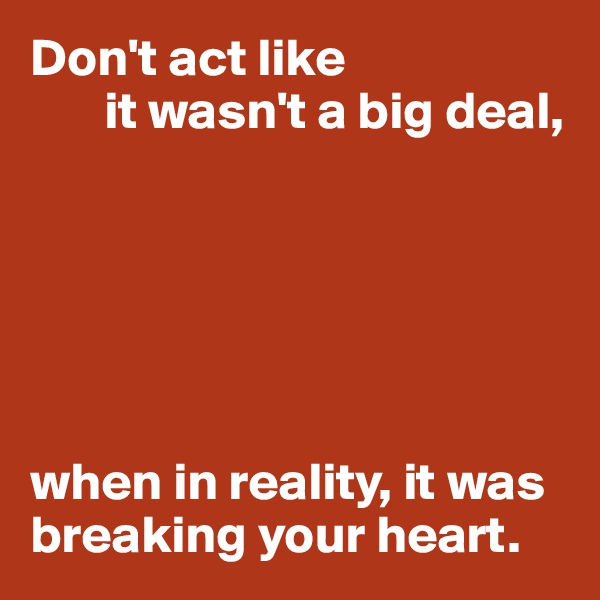Don't act like        it wasn't a big deal,       when in reality, it was breaking your heart.
