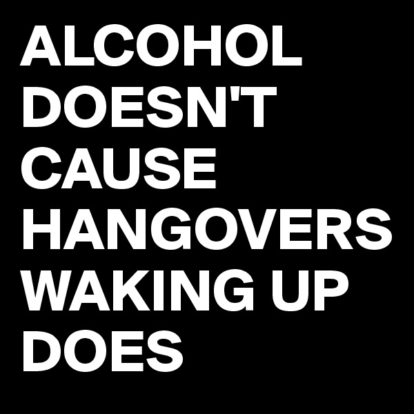 ALCOHOL DOESN'T CAUSE HANGOVERS WAKING UP DOES