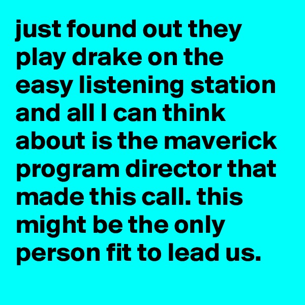 just found out they play drake on the easy listening station and all I can think about is the maverick program director that made this call. this might be the only person fit to lead us.