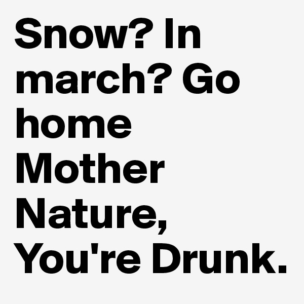 Snow? In march? Go home Mother Nature, You're Drunk.