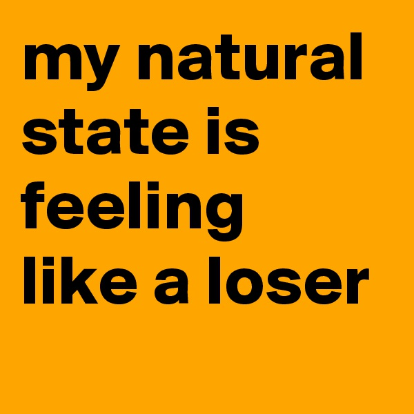 my natural state is feeling like a loser