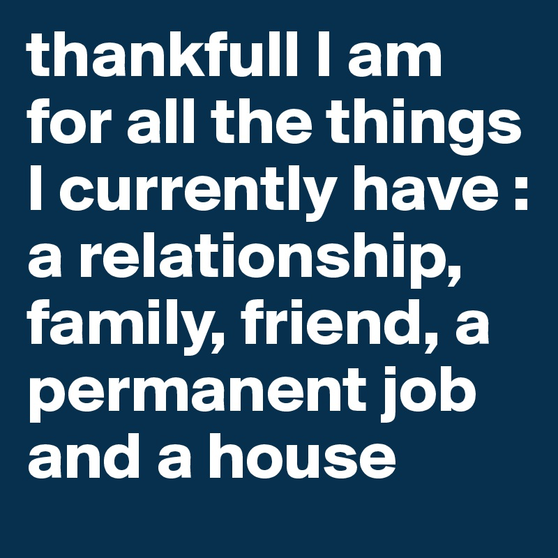 thankfull I am for all the things I currently have : a relationship, family, friend, a permanent job and a house