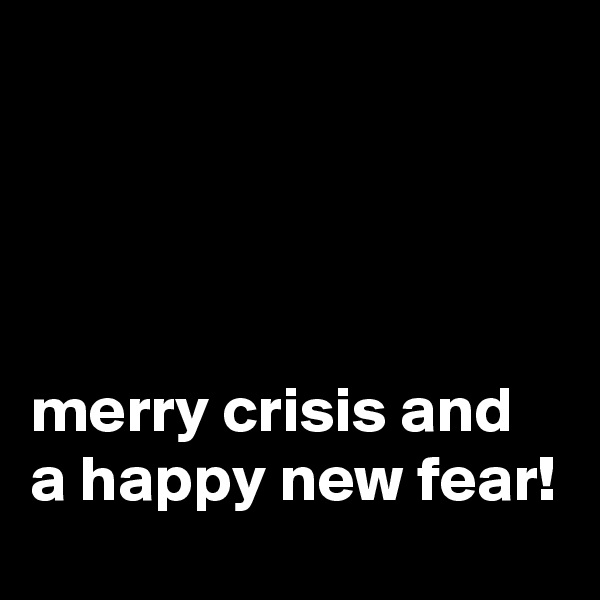 merry crisis and a happy new fear!