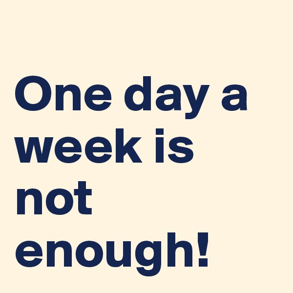 One day a week is not enough!