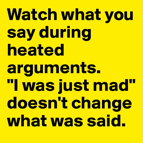 """Watch what you say during heated arguments.  """"I was just mad"""" doesn't change what was said."""