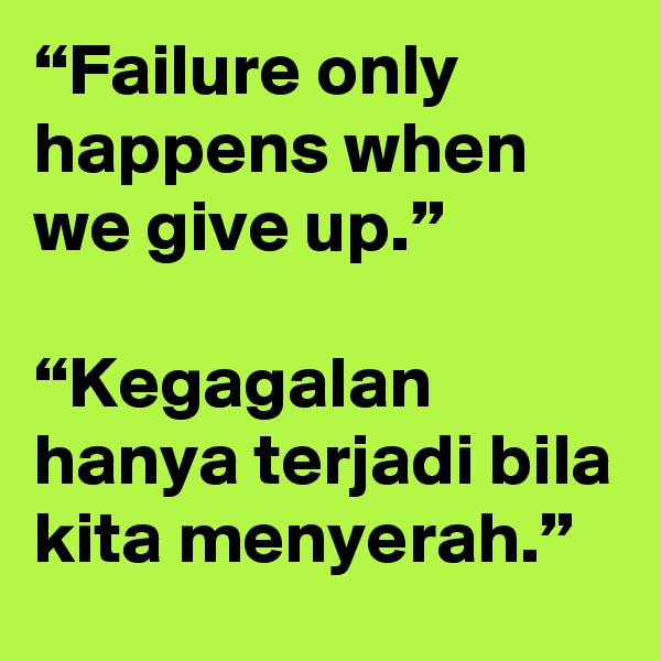 """""""Failure only happens when we give up.""""  """"Kegagalan hanya terjadi bila kita menyerah."""""""