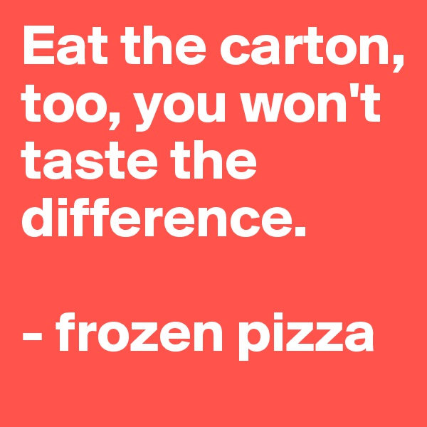 Eat the carton, too, you won't taste the difference.   - frozen pizza