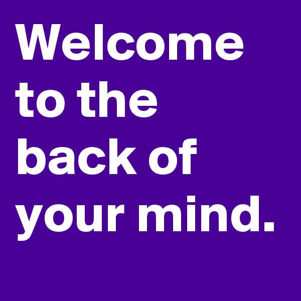Welcome to the back of your mind.